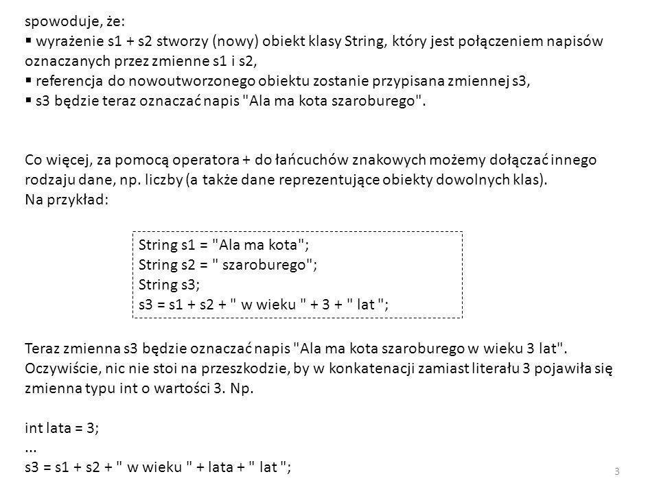 spowoduje, że: wyrażenie s1 + s2 stworzy (nowy) obiekt klasy String, który jest połączeniem napisów oznaczanych przez zmienne s1 i s2,