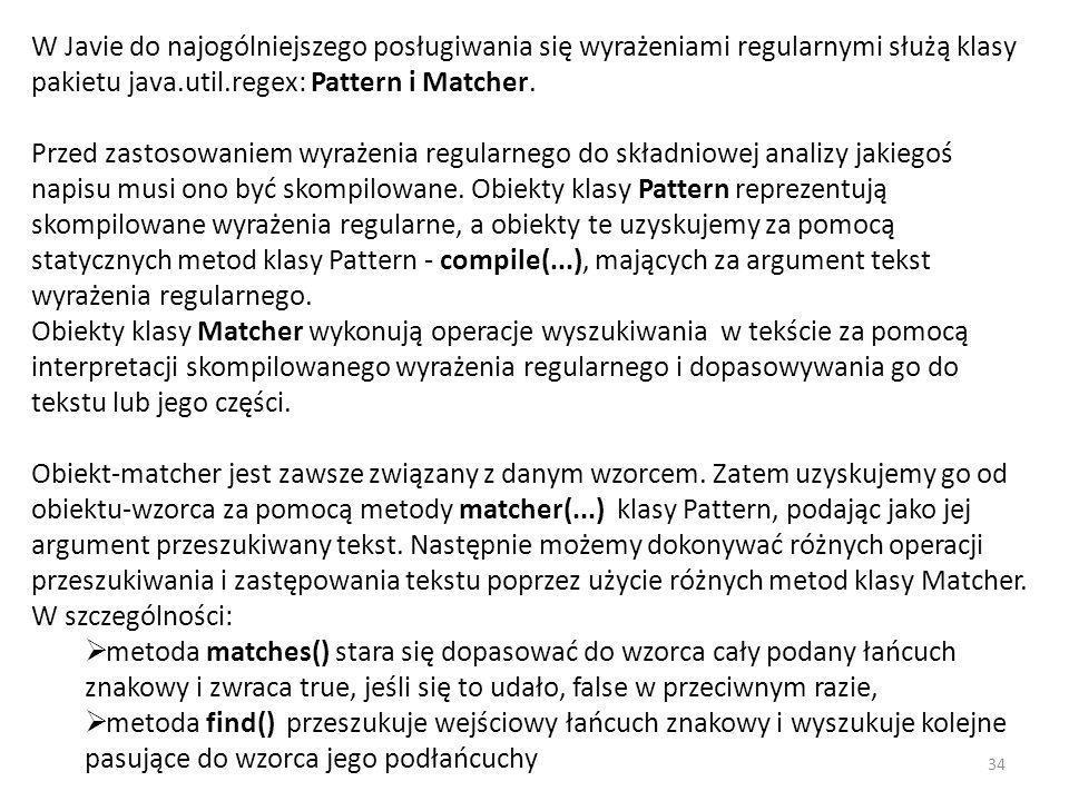 W Javie do najogólniejszego posługiwania się wyrażeniami regularnymi służą klasy pakietu java.util.regex: Pattern i Matcher. Przed zastosowaniem wyrażenia regularnego do składniowej analizy jakiegoś napisu musi ono być skompilowane. Obiekty klasy Pattern reprezentują skompilowane wyrażenia regularne, a obiekty te uzyskujemy za pomocą statycznych metod klasy Pattern - compile(...), mających za argument tekst wyrażenia regularnego. Obiekty klasy Matcher wykonują operacje wyszukiwania w tekście za pomocą interpretacji skompilowanego wyrażenia regularnego i dopasowywania go do tekstu lub jego części.