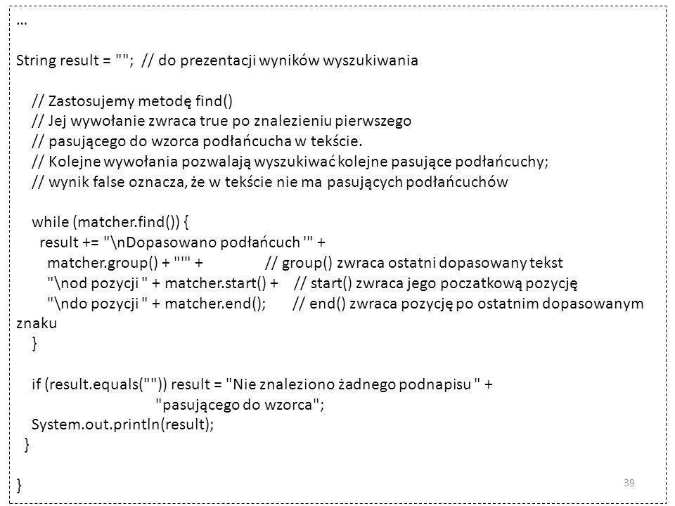 … String result = ; // do prezentacji wyników wyszukiwania. // Zastosujemy metodę find() // Jej wywołanie zwraca true po znalezieniu pierwszego.
