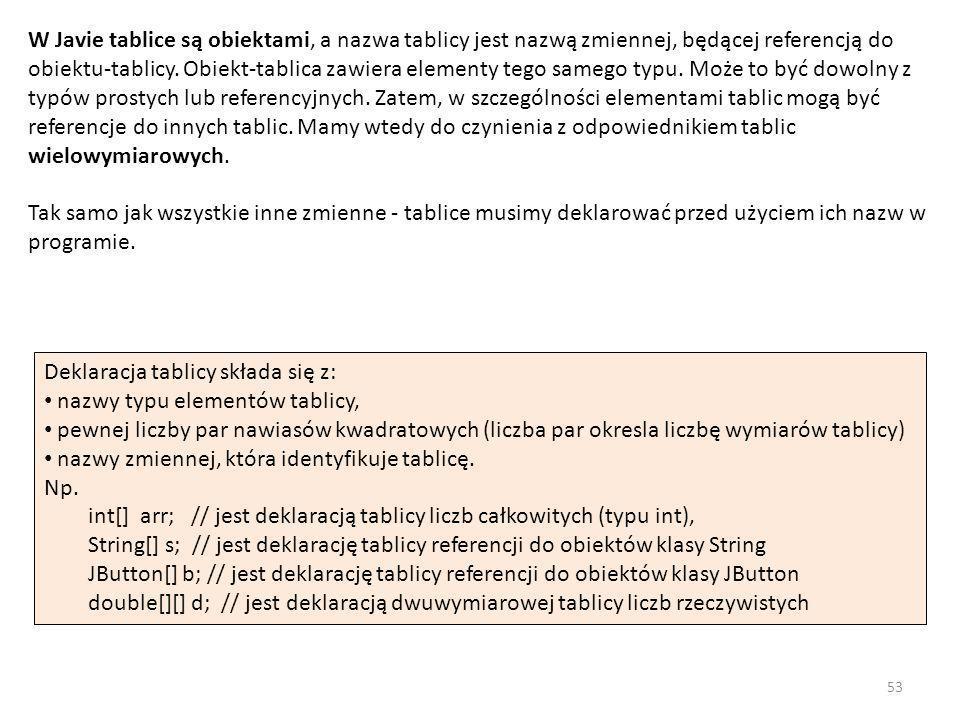 W Javie tablice są obiektami, a nazwa tablicy jest nazwą zmiennej, będącej referencją do obiektu-tablicy. Obiekt-tablica zawiera elementy tego samego typu. Może to być dowolny z typów prostych lub referencyjnych. Zatem, w szczególności elementami tablic mogą być referencje do innych tablic. Mamy wtedy do czynienia z odpowiednikiem tablic wielowymiarowych. Tak samo jak wszystkie inne zmienne - tablice musimy deklarować przed użyciem ich nazw w programie.