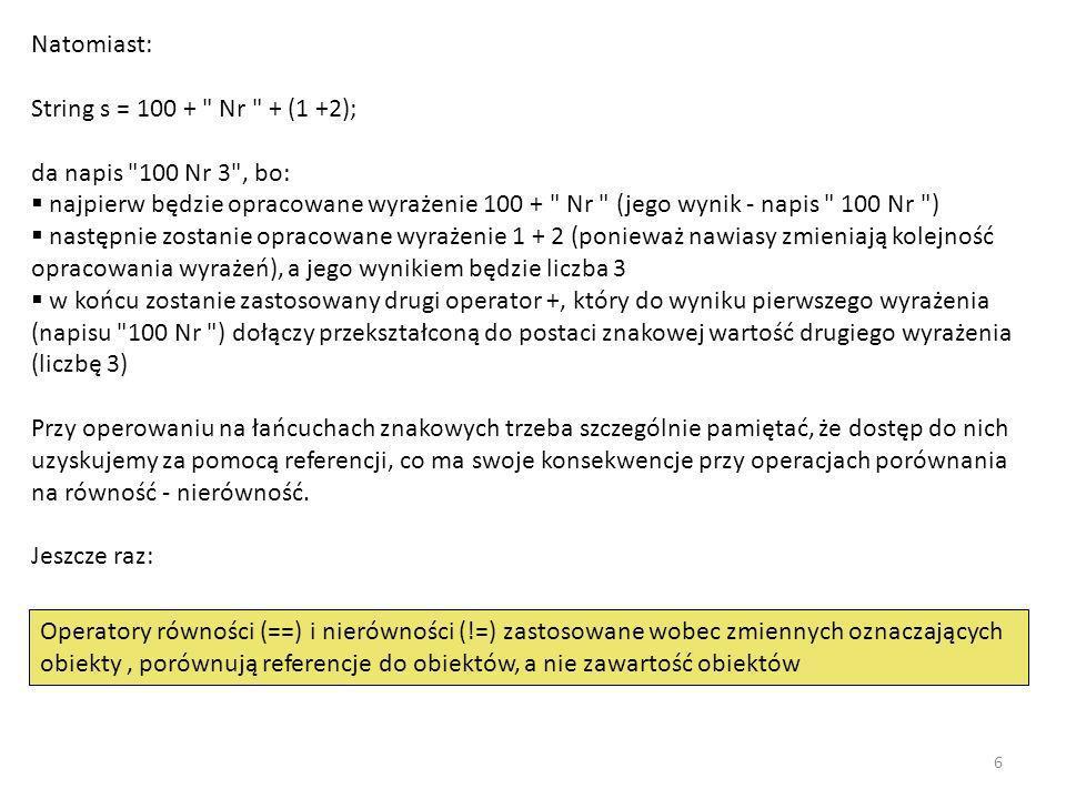 Natomiast: String s = 100 + Nr + (1 +2); da napis 100 Nr 3 , bo: