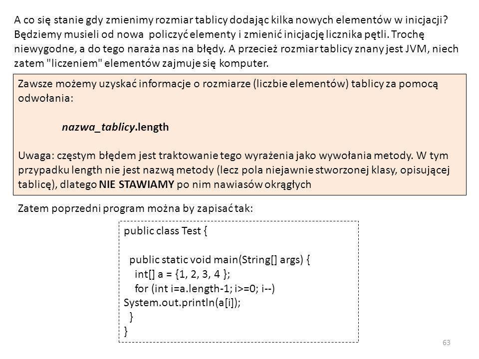 A co się stanie gdy zmienimy rozmiar tablicy dodając kilka nowych elementów w inicjacji Będziemy musieli od nowa policzyć elementy i zmienić inicjację licznika pętli. Trochę niewygodne, a do tego naraża nas na błędy. A przecież rozmiar tablicy znany jest JVM, niech zatem liczeniem elementów zajmuje się komputer.