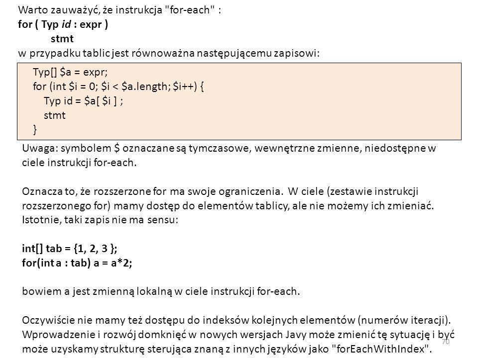 Warto zauważyć, że instrukcja for-each : for ( Typ id : expr ) stmt w przypadku tablic jest równoważna następującemu zapisowi: