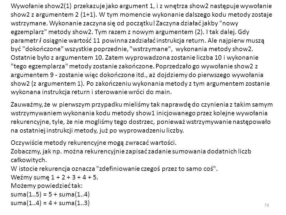 Wywołanie show2(1) przekazuje jako argument 1, i z wnętrza show2 następuje wywołanie show2 z argumentem 2 (1+1). W tym momencie wykonanie dalszego kodu metody zostaje wstrzymane. Wykonanie zaczyna się od początku! Zaczyna działać jakby nowy egzemplarz metody show2. Tym razem z nowym argumentem (2). I tak dalej. Gdy parametr i osiągnie wartość 11 powinna zadziałać instrukcja return. Ale najpierw muszą być dokończone wszystkie poprzednie, wstrzymane , wykonania metody show2. Ostatnie było z argumentem 10. Zatem wyprowadzona zostanie liczba 10 i wykonanie tego egzemplarza metody zostanie zakończone. Poprzedzało go wywołanie show2 z argumentem 9 - zostanie więc dokończone itd., aż dojdziemy do pierwszego wywołania show2 (z argumentem 1). Po zakończeniu wykonania metody z tym argumentem zostanie wykonana instrukcja return i sterowanie wróci do main.