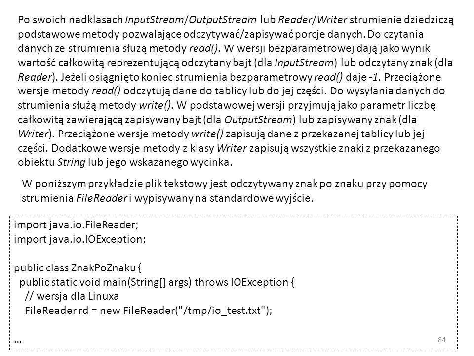 Po swoich nadklasach InputStream/OutputStream lub Reader/Writer strumienie dziedziczą podstawowe metody pozwalające odczytywać/zapisywać porcje danych. Do czytania danych ze strumienia służą metody read(). W wersji bezparametrowej dają jako wynik wartość całkowitą reprezentującą odczytany bajt (dla InputStream) lub odczytany znak (dla Reader). Jeżeli osiągnięto koniec strumienia bezparametrowy read() daje -1. Przeciążone wersje metody read() odczytują dane do tablicy lub do jej części. Do wysyłania danych do strumienia służą metody write(). W podstawowej wersji przyjmują jako parametr liczbę całkowitą zawierającą zapisywany bajt (dla OutputStream) lub zapisywany znak (dla Writer). Przeciążone wersje metody write() zapisują dane z przekazanej tablicy lub jej części. Dodatkowe wersje metody z klasy Writer zapisują wszystkie znaki z przekazanego obiektu String lub jego wskazanego wycinka.