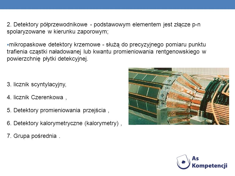 2. Detektory półprzewodnikowe - podstawowym elementem jest złącze p-n spolaryzowane w kierunku zaporowym;