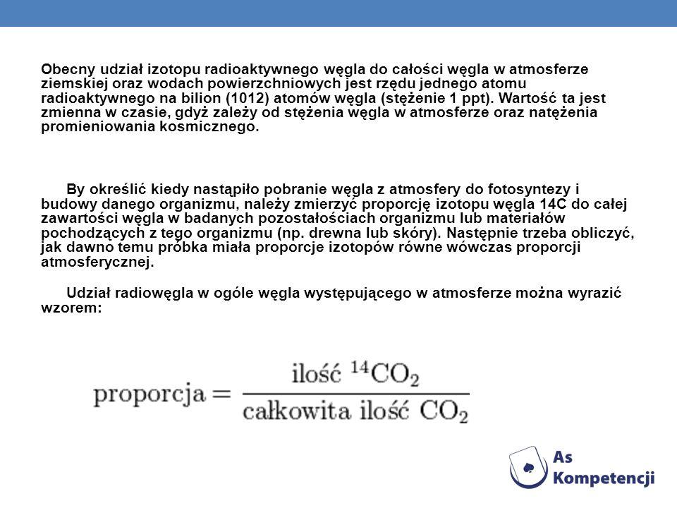 Obecny udział izotopu radioaktywnego węgla do całości węgla w atmosferze ziemskiej oraz wodach powierzchniowych jest rzędu jednego atomu radioaktywnego na bilion (1012) atomów węgla (stężenie 1 ppt). Wartość ta jest zmienna w czasie, gdyż zależy od stężenia węgla w atmosferze oraz natężenia promieniowania kosmicznego.