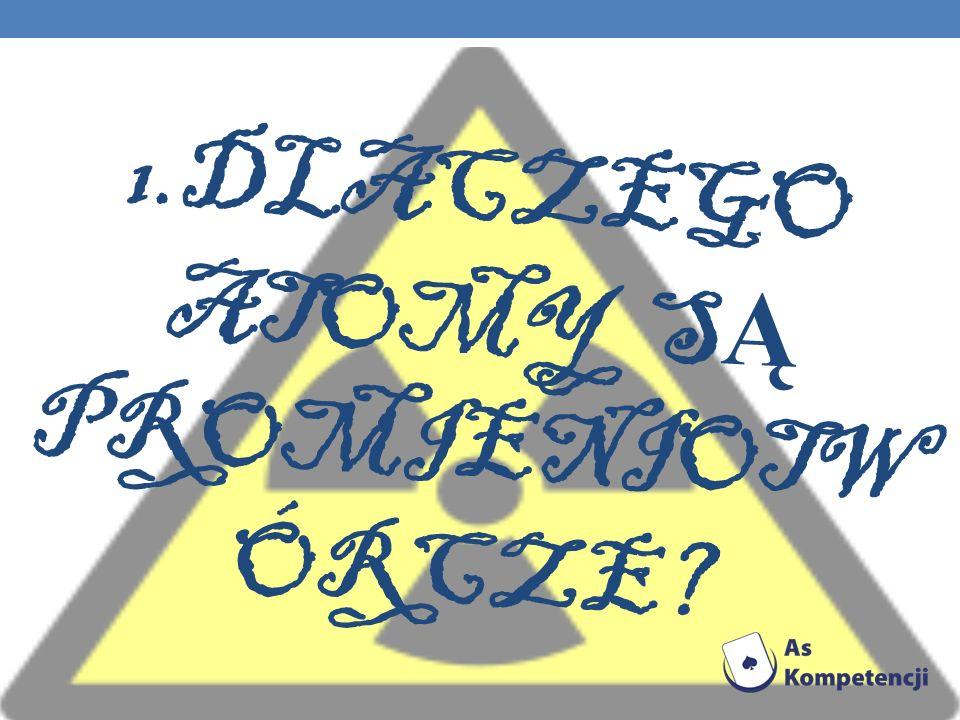 1.Dlaczego atomy są promieniotwórcze