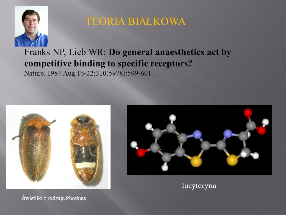 TEORIA BIAŁKOWA Franks NP, Lieb WR: Do general anaesthetics act by competitive binding to specific receptors