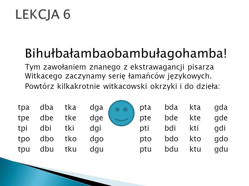 LEKCJA 6 Bihułbałambaobambułagohamba! Tym zawołaniem znanego z ekstrawagancji pisarza Witkacego zaczynamy serię łamańców językowych.