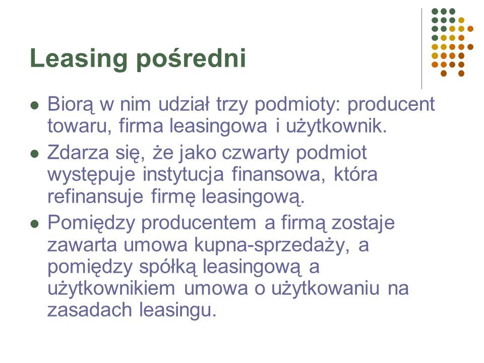Leasing pośredniBiorą w nim udział trzy podmioty: producent towaru, firma leasingowa i użytkownik.
