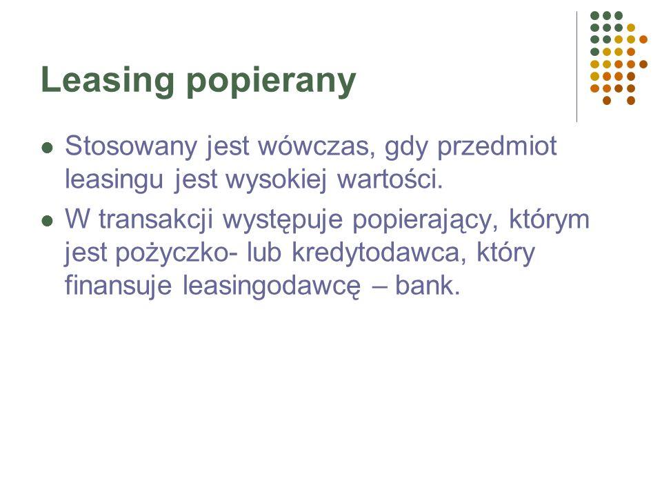 Leasing popieranyStosowany jest wówczas, gdy przedmiot leasingu jest wysokiej wartości.