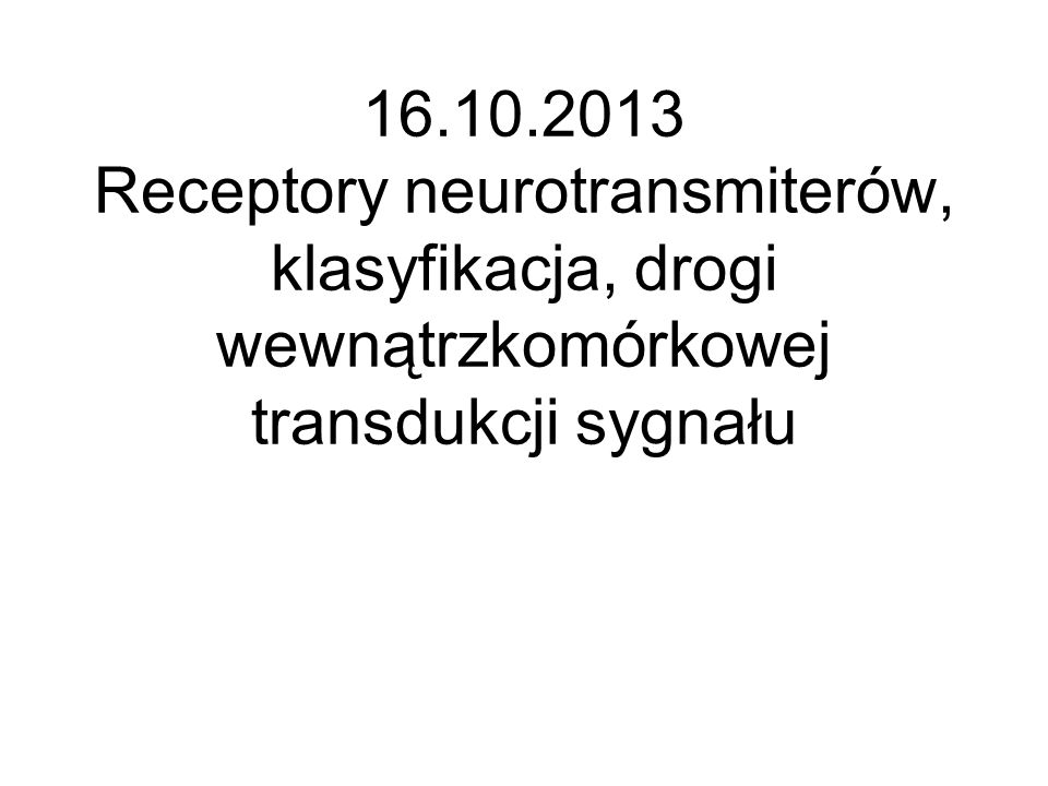 16.10.2013 Receptory neurotransmiterów, klasyfikacja, drogi wewnątrzkomórkowej transdukcji sygnału
