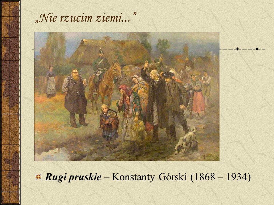 """""""Nie rzucim ziemi... Rugi pruskie – Konstanty Górski (1868 – 1934)"""