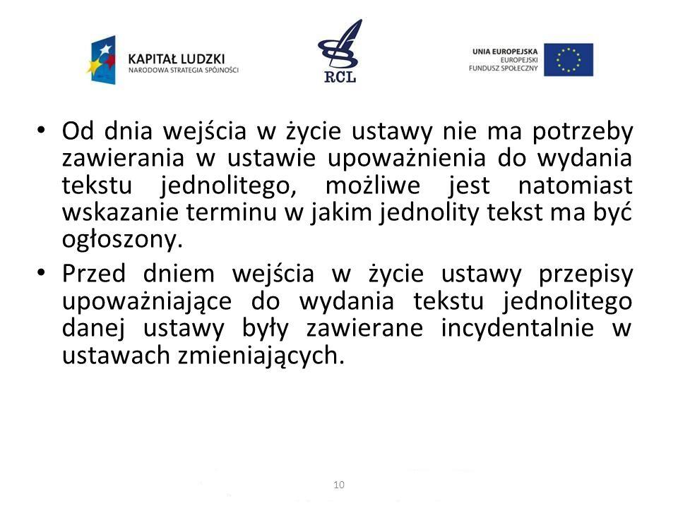Od dnia wejścia w życie ustawy nie ma potrzeby zawierania w ustawie upoważnienia do wydania tekstu jednolitego, możliwe jest natomiast wskazanie terminu w jakim jednolity tekst ma być ogłoszony.