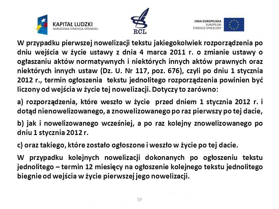 W przypadku pierwszej nowelizacji tekstu jakiegokolwiek rozporządzenia po dniu wejścia w życie ustawy z dnia 4 marca 2011 r. o zmianie ustawy o ogłaszaniu aktów normatywnych i niektórych innych aktów prawnych oraz niektórych innych ustaw (Dz. U. Nr 117, poz. 676), czyli po dniu 1 stycznia 2012 r., termin ogłoszenia tekstu jednolitego rozporządzenia powinien być liczony od wejścia w życie tej nowelizacji. Dotyczy to zarówno: