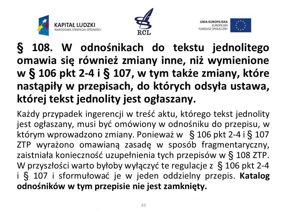§ 108. W odnośnikach do tekstu jednolitego omawia się również zmiany inne, niż wymienione w § 106 pkt 2-4 i § 107, w tym także zmiany, które nastąpiły w przepisach, do których odsyła ustawa, której tekst jednolity jest ogłaszany.