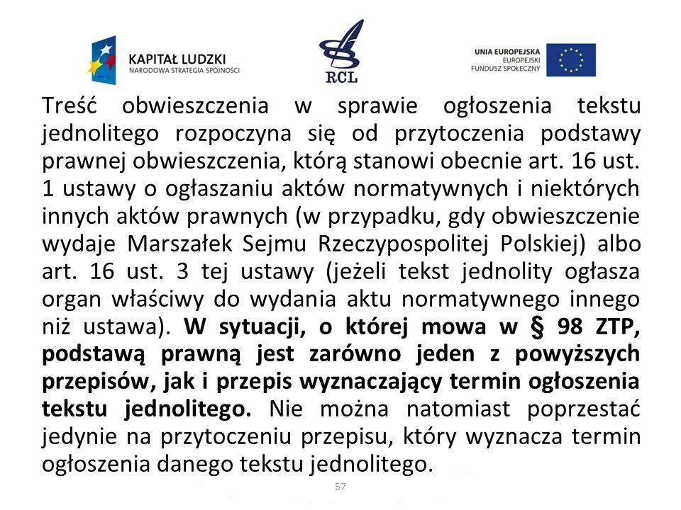 Treść obwieszczenia w sprawie ogłoszenia tekstu jednolitego rozpoczyna się od przytoczenia podstawy prawnej obwieszczenia, którą stanowi obecnie art. 16 ust. 1 ustawy o ogłaszaniu aktów normatywnych i niektórych innych aktów prawnych (w przypadku, gdy obwieszczenie wydaje Marszałek Sejmu Rzeczypospolitej Polskiej) albo art. 16 ust. 3 tej ustawy (jeżeli tekst jednolity ogłasza organ właściwy do wydania aktu normatywnego innego niż ustawa). W sytuacji, o której mowa w § 98 ZTP, podstawą prawną jest zarówno jeden z powyższych przepisów, jak i przepis wyznaczający termin ogłoszenia tekstu jednolitego. Nie można natomiast poprzestać jedynie na przytoczeniu przepisu, który wyznacza termin ogłoszenia danego tekstu jednolitego.