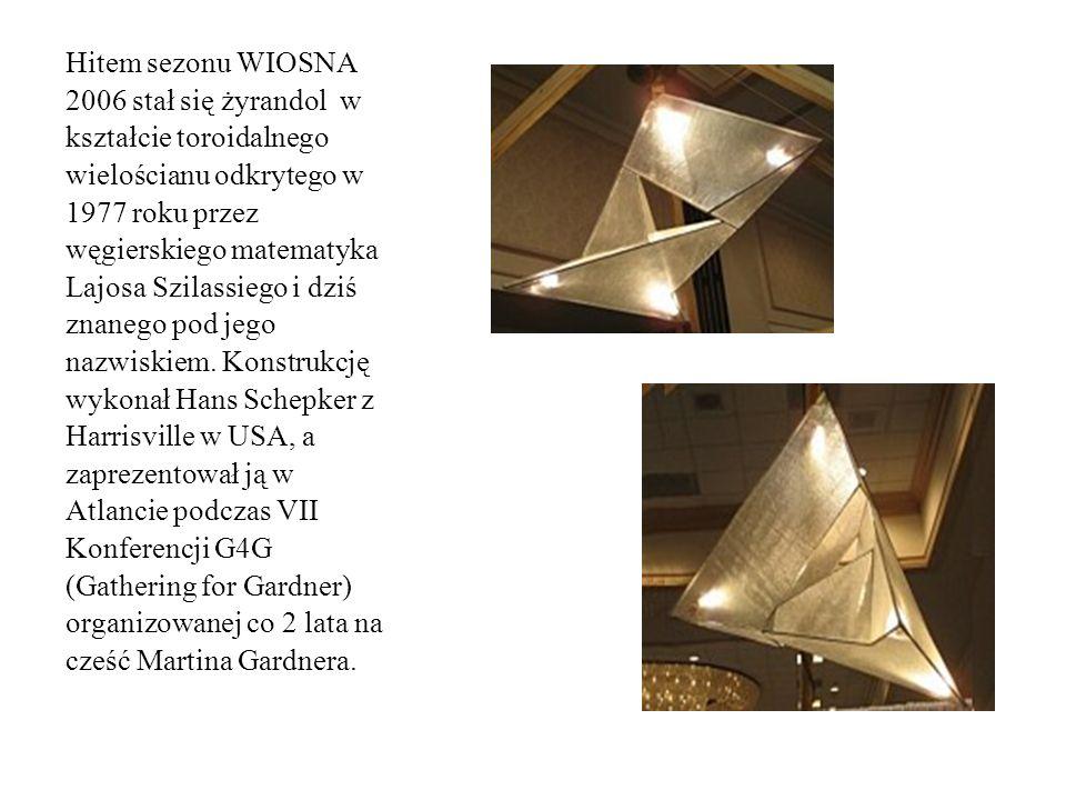 Hitem sezonu WIOSNA 2006 stał się żyrandol w kształcie toroidalnego wielościanu odkrytego w 1977 roku przez węgierskiego matematyka Lajosa Szilassiego i dziś znanego pod jego nazwiskiem.