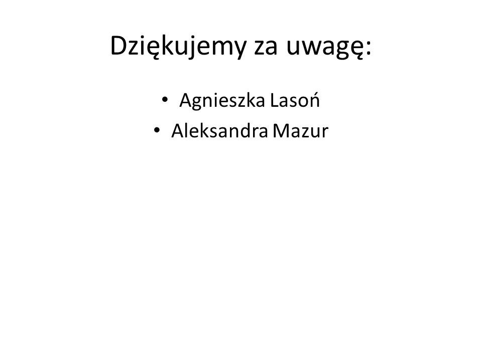 Dziękujemy za uwagę: Agnieszka Lasoń Aleksandra Mazur