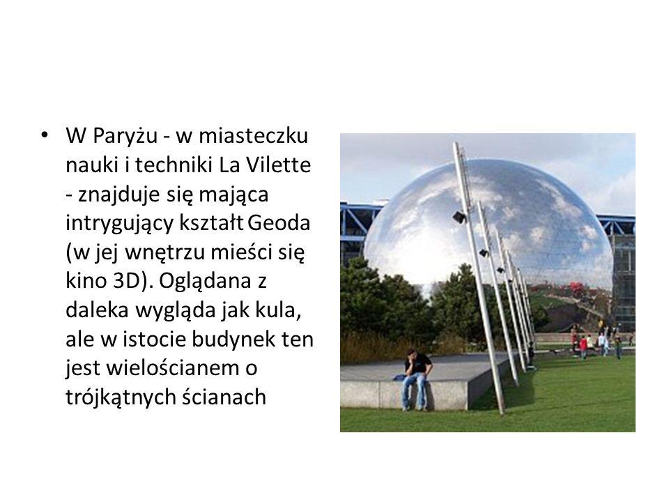 W Paryżu - w miasteczku nauki i techniki La Vilette - znajduje się mająca intrygujący kształt Geoda (w jej wnętrzu mieści się kino 3D).