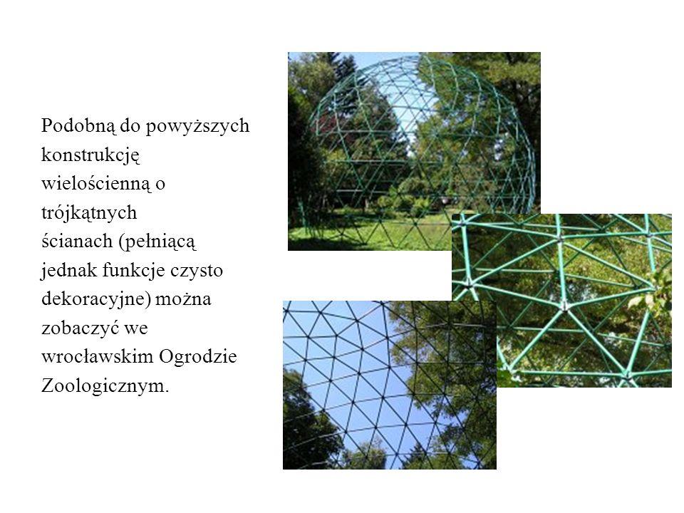 Podobną do powyższych konstrukcję wielościenną o trójkątnych ścianach (pełniącą jednak funkcje czysto dekoracyjne) można zobaczyć we wrocławskim Ogrodzie Zoologicznym.