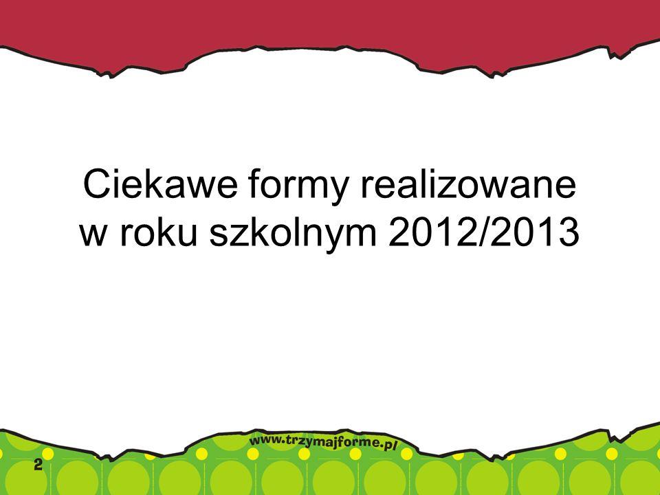 Ciekawe formy realizowane w roku szkolnym 2012/2013