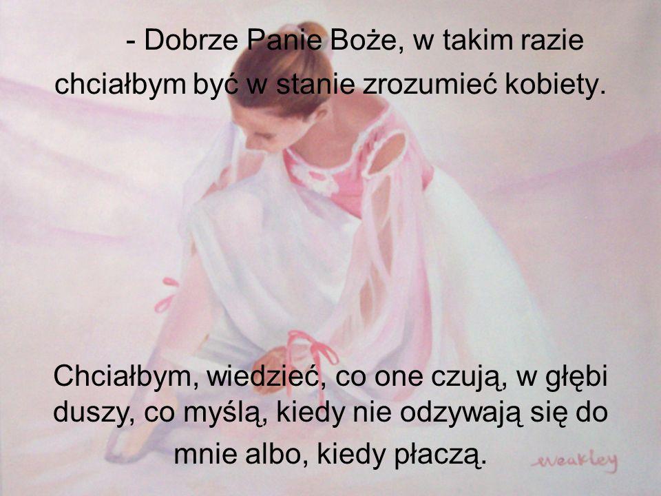 - Dobrze Panie Boże, w takim razie chciałbym być w stanie zrozumieć kobiety.