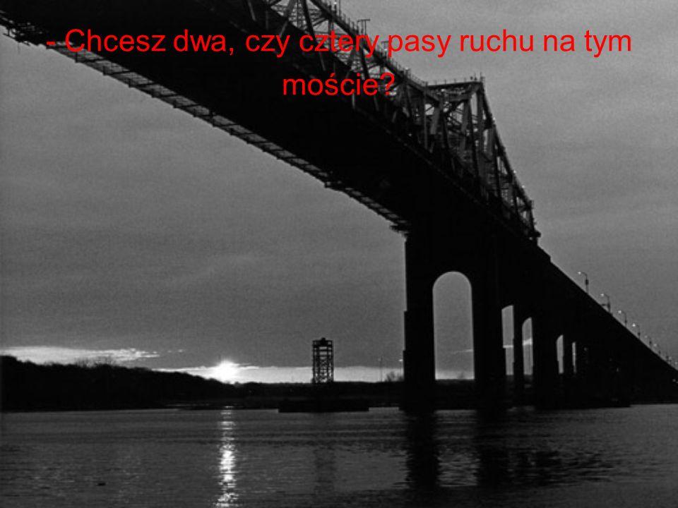 - Chcesz dwa, czy cztery pasy ruchu na tym moście