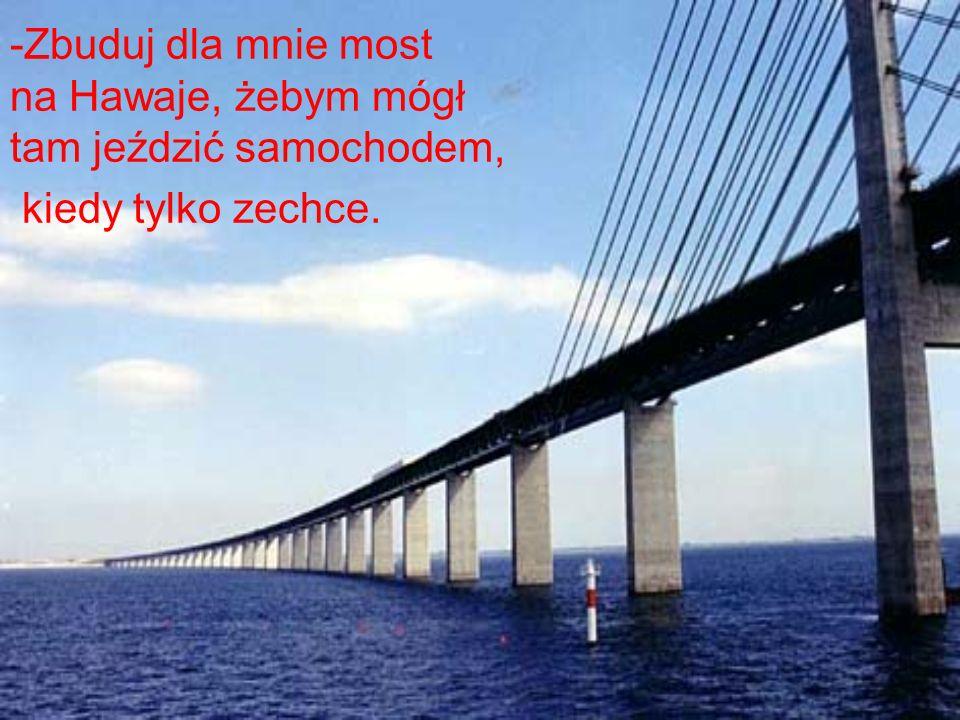 Zbuduj dla mnie most na Hawaje, żebym mógł tam jeździć samochodem, kiedy tylko zechce.
