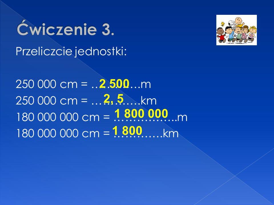 Ćwiczenie 3.Przeliczcie jednostki: 250 000 cm = ………….m 250 000 cm = ………….km 180 000 000 cm = ……………..m 180 000 000 cm = ………….km