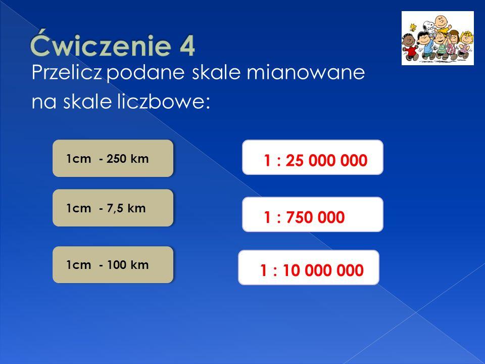 Ćwiczenie 4 Przelicz podane skale mianowane na skale liczbowe: