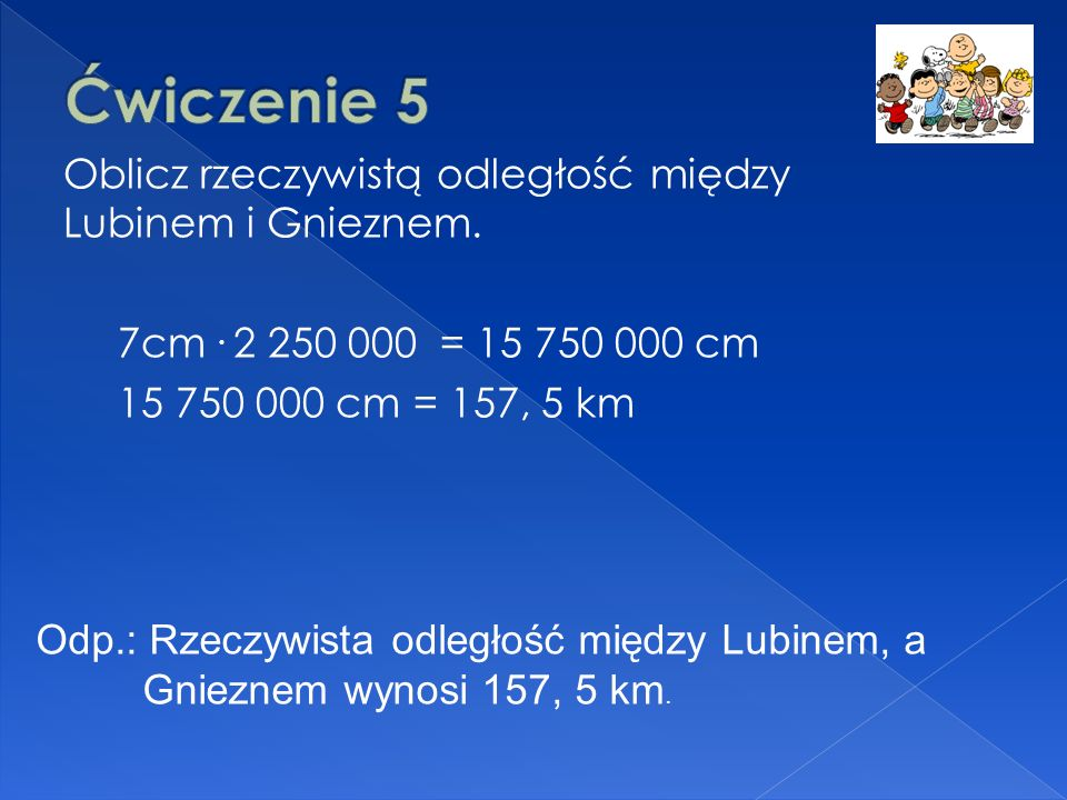 Ćwiczenie 5 Oblicz rzeczywistą odległość między Lubinem i Gnieznem. 7cm . 2 250 000 = 15 750 000 cm 15 750 000 cm = 157, 5 km