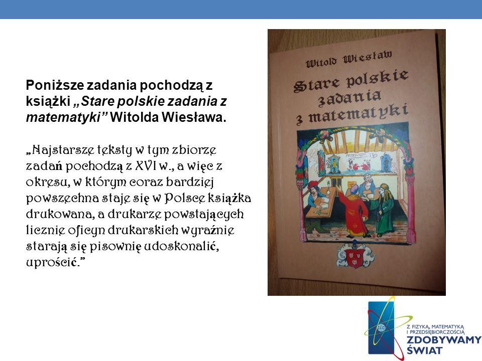 """Poniższe zadania pochodzą z książki """"Stare polskie zadania z matematyki Witolda Wiesława."""