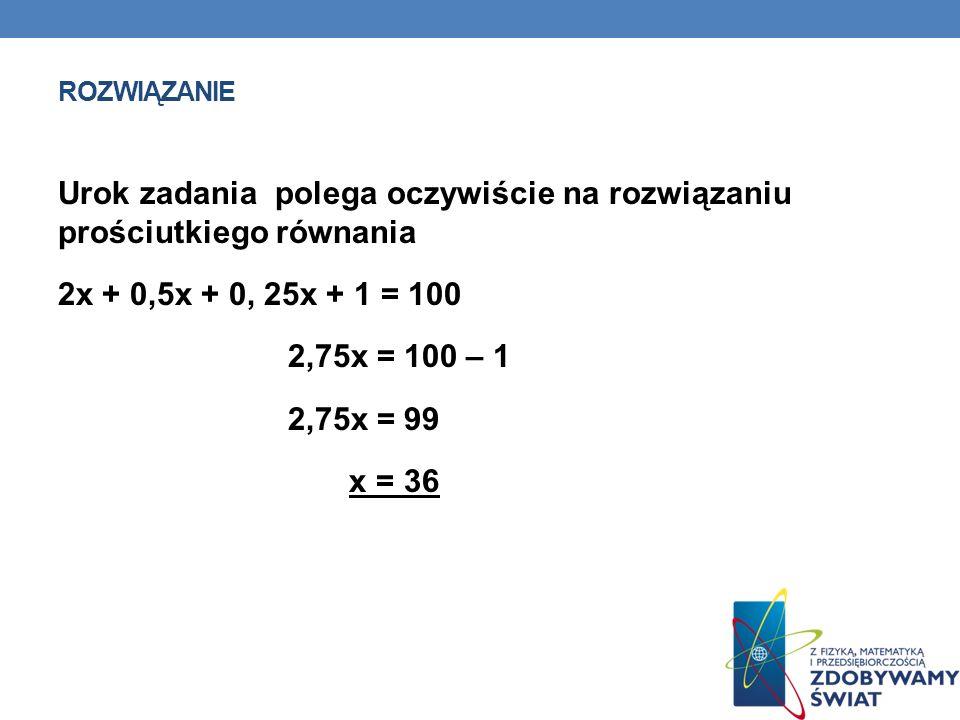 rozwiązanie Urok zadania polega oczywiście na rozwiązaniu prościutkiego równania 2x + 0,5x + 0, 25x + 1 = 100 2,75x = 100 – 1 2,75x = 99 x = 36