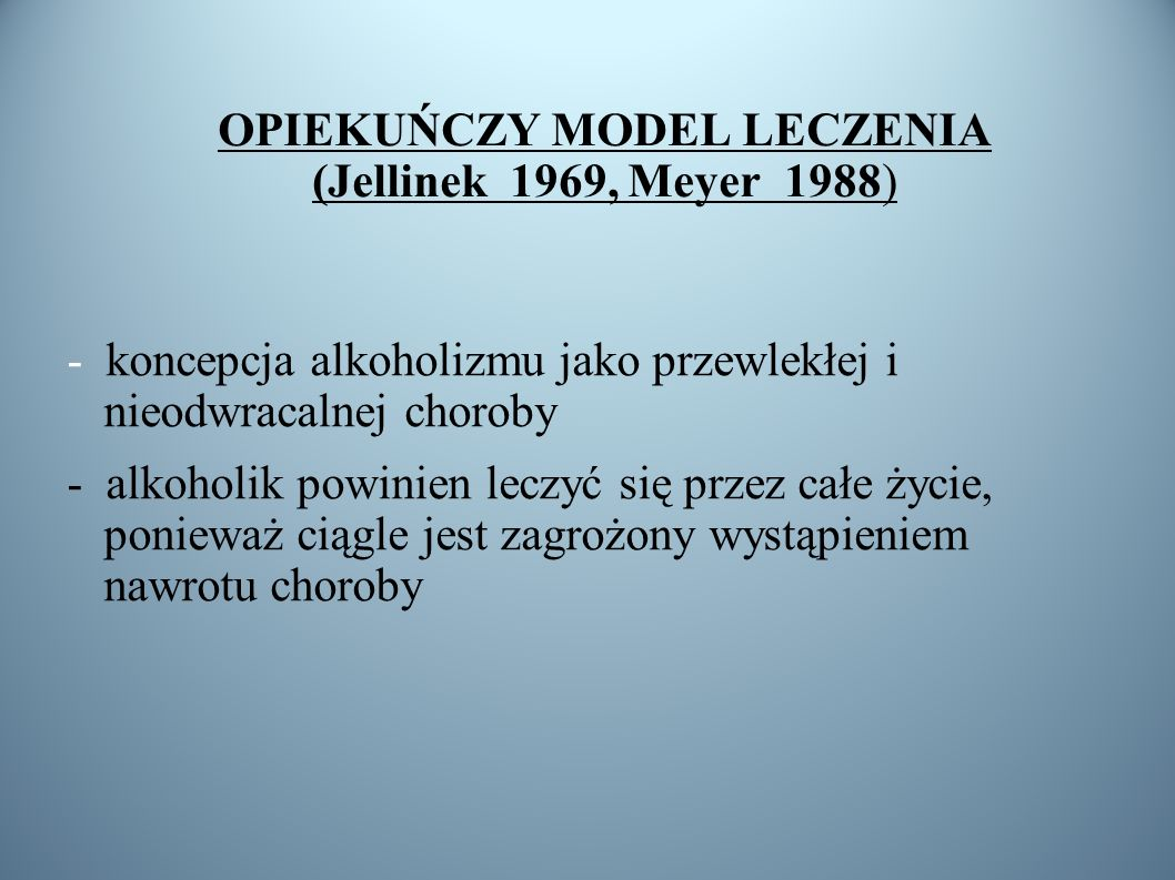 OPIEKUŃCZY MODEL LECZENIA (Jellinek 1969, Meyer 1988)