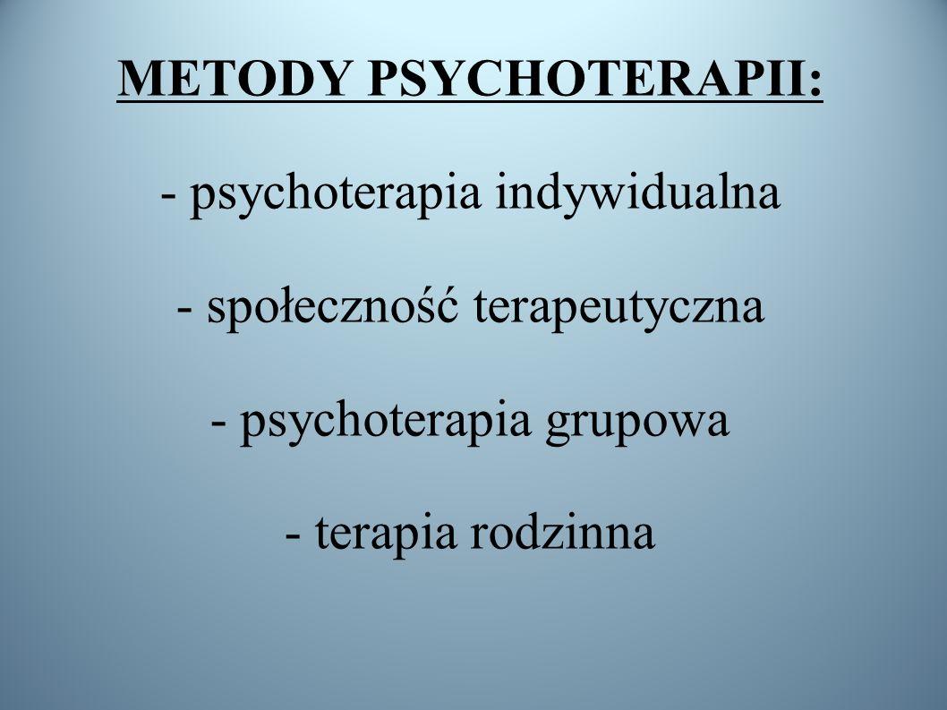 METODY PSYCHOTERAPII: - psychoterapia indywidualna - społeczność terapeutyczna - psychoterapia grupowa - terapia rodzinna