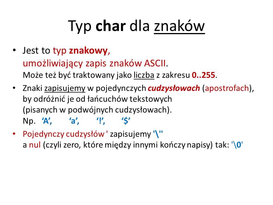 Typ char dla znaków Jest to typ znakowy, umożliwiający zapis znaków ASCII. Może też być traktowany jako liczba z zakresu 0..255.