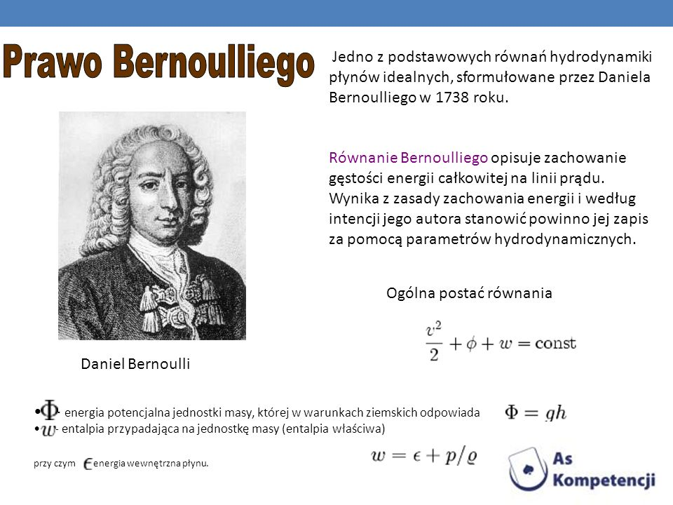 Prawo Bernoulliego Jedno z podstawowych równań hydrodynamiki płynów idealnych, sformułowane przez Daniela Bernoulliego w 1738 roku.