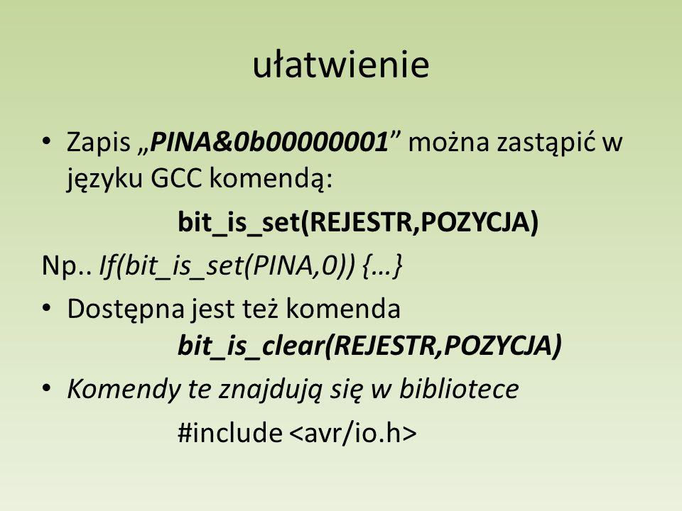 """ułatwienieZapis """"PINA&0b00000001 można zastąpić w języku GCC komendą: bit_is_set(REJESTR,POZYCJA) Np.. If(bit_is_set(PINA,0)) {…}"""