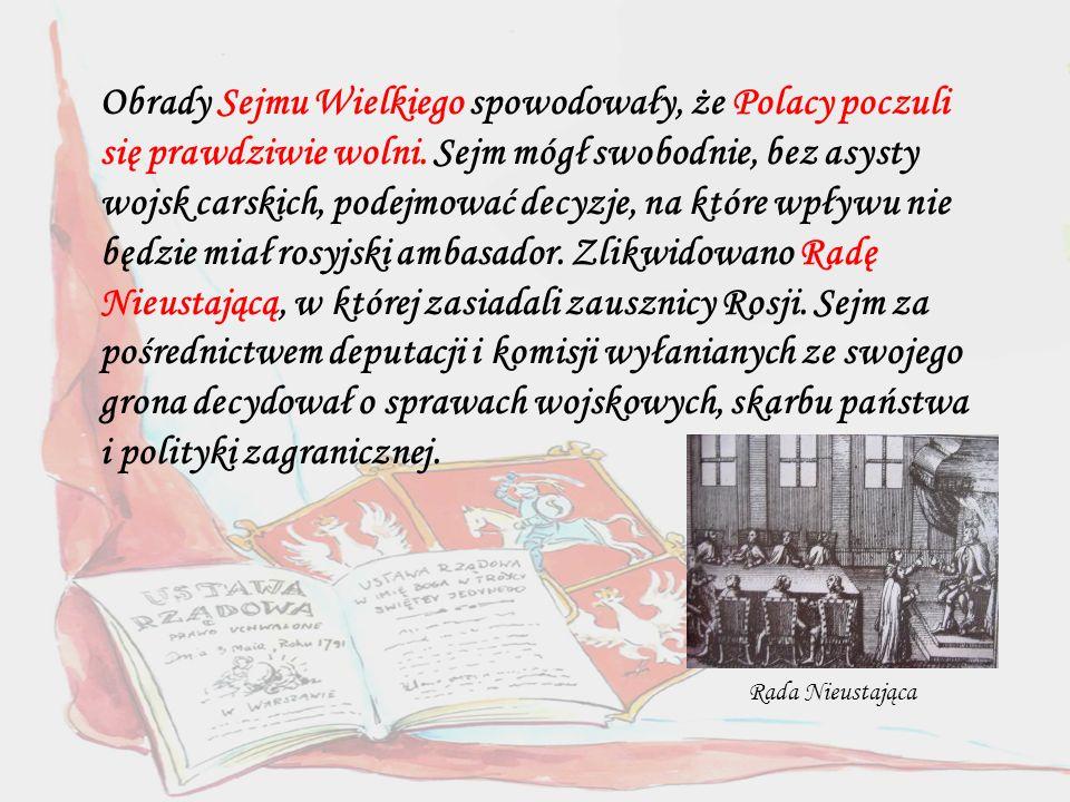 Obrady Sejmu Wielkiego spowodowały, że Polacy poczuli się prawdziwie wolni. Sejm mógł swobodnie, bez asysty wojsk carskich, podejmować decyzje, na które wpływu nie będzie miał rosyjski ambasador. Zlikwidowano Radę Nieustającą, w której zasiadali zausznicy Rosji. Sejm za pośrednictwem deputacji i komisji wyłanianych ze swojego grona decydował o sprawach wojskowych, skarbu państwa i polityki zagranicznej.