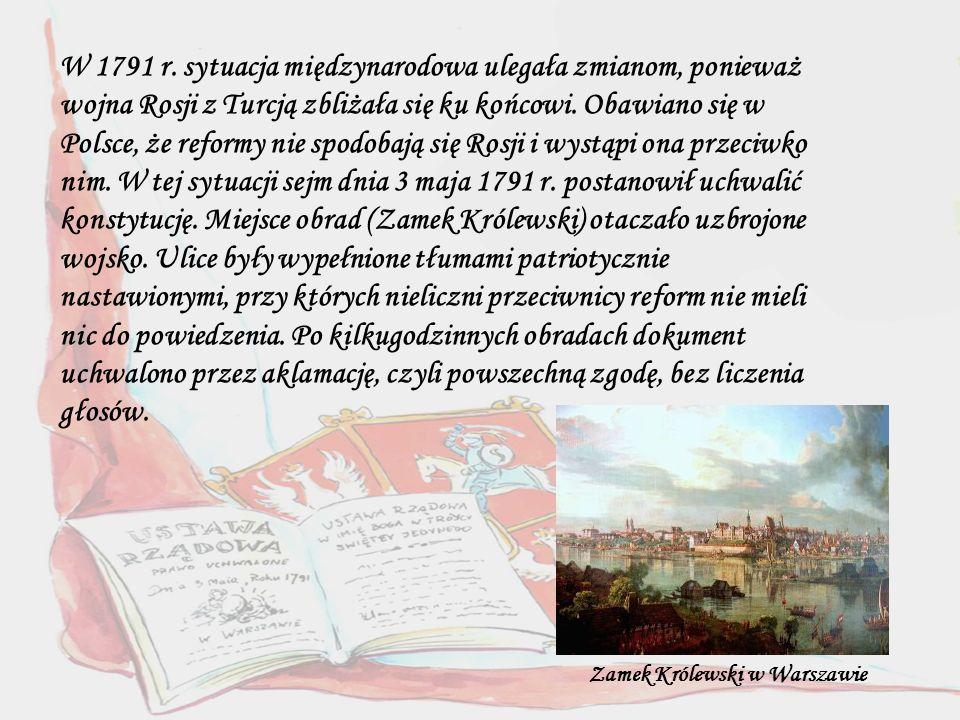 W 1791 r. sytuacja międzynarodowa ulegała zmianom, ponieważ wojna Rosji z Turcją zbliżała się ku końcowi. Obawiano się w Polsce, że reformy nie spodobają się Rosji i wystąpi ona przeciwko nim. W tej sytuacji sejm dnia 3 maja 1791 r. postanowił uchwalić konstytucję. Miejsce obrad (Zamek Królewski) otaczało uzbrojone wojsko. Ulice były wypełnione tłumami patriotycznie nastawionymi, przy których nieliczni przeciwnicy reform nie mieli nic do powiedzenia. Po kilkugodzinnych obradach dokument uchwalono przez aklamację, czyli powszechną zgodę, bez liczenia głosów.