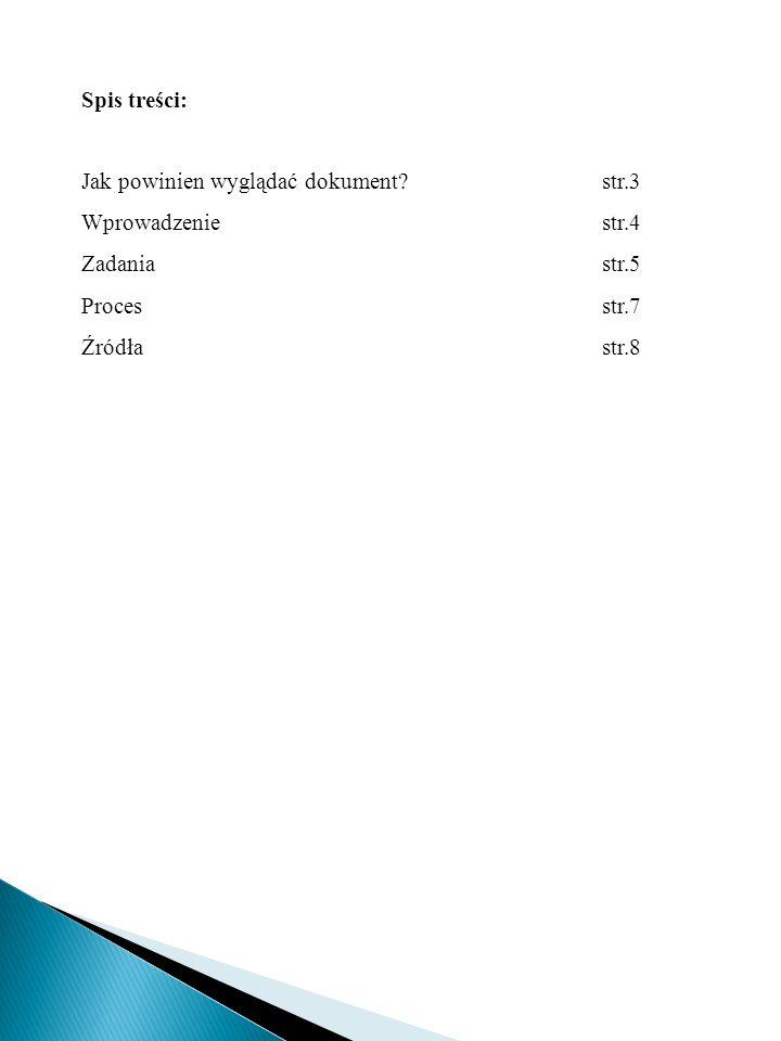 Spis treści: Jak powinien wyglądać dokument str.3. Wprowadzenie str.4. Zadania str.5 Proces str.7.
