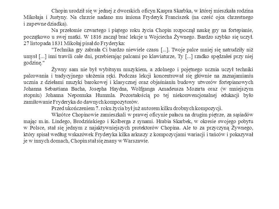 Chopin urodził się w jednej z dworskich oficyn Kaspra Skarbka, w której mieszkała rodzina Mikołaja i Justyny. Na chrzcie nadano mu imiona Fryderyk Franciszek (na cześć ojca chrzestnego i zapewne dziadka).