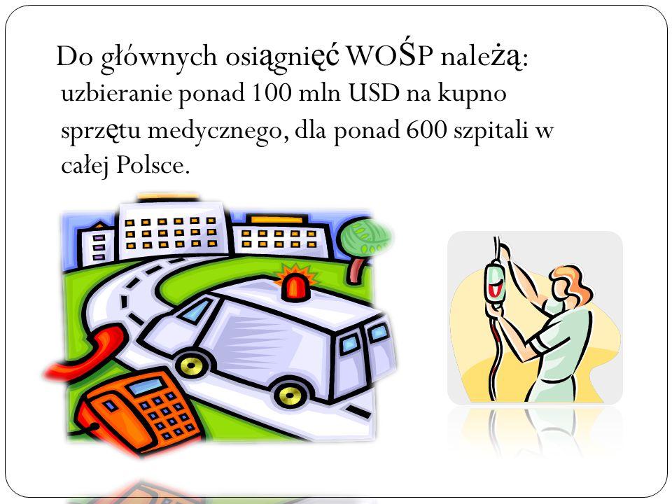 Do głównych osiągnięć WOŚP należą: uzbieranie ponad 100 mln USD na kupno sprzętu medycznego, dla ponad 600 szpitali w całej Polsce.
