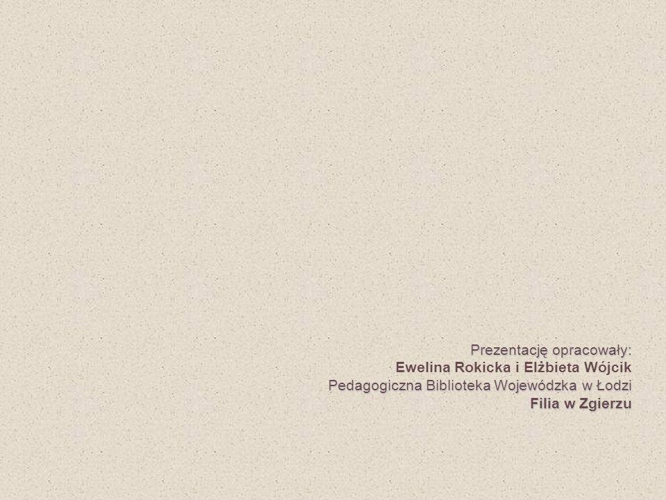 Prezentację opracowały: Ewelina Rokicka i Elżbieta Wójcik Pedagogiczna Biblioteka Wojewódzka w Łodzi Filia w Zgierzu