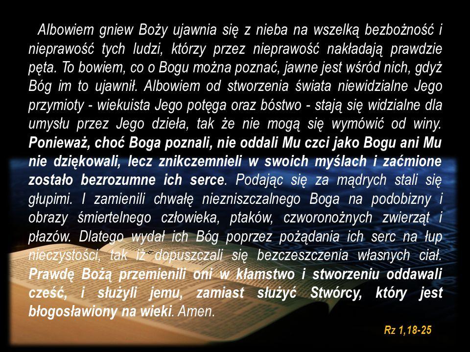 Albowiem gniew Boży ujawnia się z nieba na wszelką bezbożność i nieprawość tych ludzi, którzy przez nieprawość nakładają prawdzie pęta. To bowiem, co o Bogu można poznać, jawne jest wśród nich, gdyż Bóg im to ujawnił. Albowiem od stworzenia świata niewidzialne Jego przymioty - wiekuista Jego potęga oraz bóstwo - stają się widzialne dla umysłu przez Jego dzieła, tak że nie mogą się wymówić od winy. Ponieważ, choć Boga poznali, nie oddali Mu czci jako Bogu ani Mu nie dziękowali, lecz znikczemnieli w swoich myślach i zaćmione zostało bezrozumne ich serce. Podając się za mądrych stali się głupimi. I zamienili chwałę niezniszczalnego Boga na podobizny i obrazy śmiertelnego człowieka, ptaków, czworonożnych zwierząt i płazów. Dlatego wydał ich Bóg poprzez pożądania ich serc na łup nieczystości, tak iż dopuszczali się bezczeszczenia własnych ciał. Prawdę Bożą przemienili oni w kłamstwo i stworzeniu oddawali cześć, i służyli jemu, zamiast służyć Stwórcy, który jest błogosławiony na wieki. Amen.
