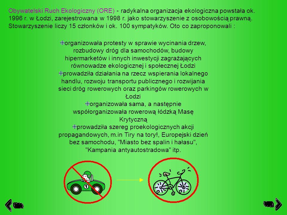 Obywatelski Ruch Ekologiczny (ORE) - radykalna organizacja ekologiczna powstała ok. 1996 r. w Łodzi, zarejestrowana w 1998 r. jako stowarzyszenie z osobowością prawną. Stowarzyszenie liczy 15 członków i ok. 100 sympatyków. Oto co zaproponowali :