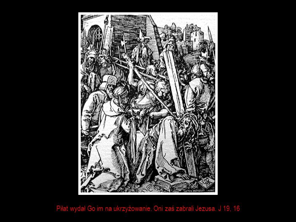 Piłat wydał Go im na ukrzyżowanie. Oni zaś zabrali Jezusa. J 19, 16
