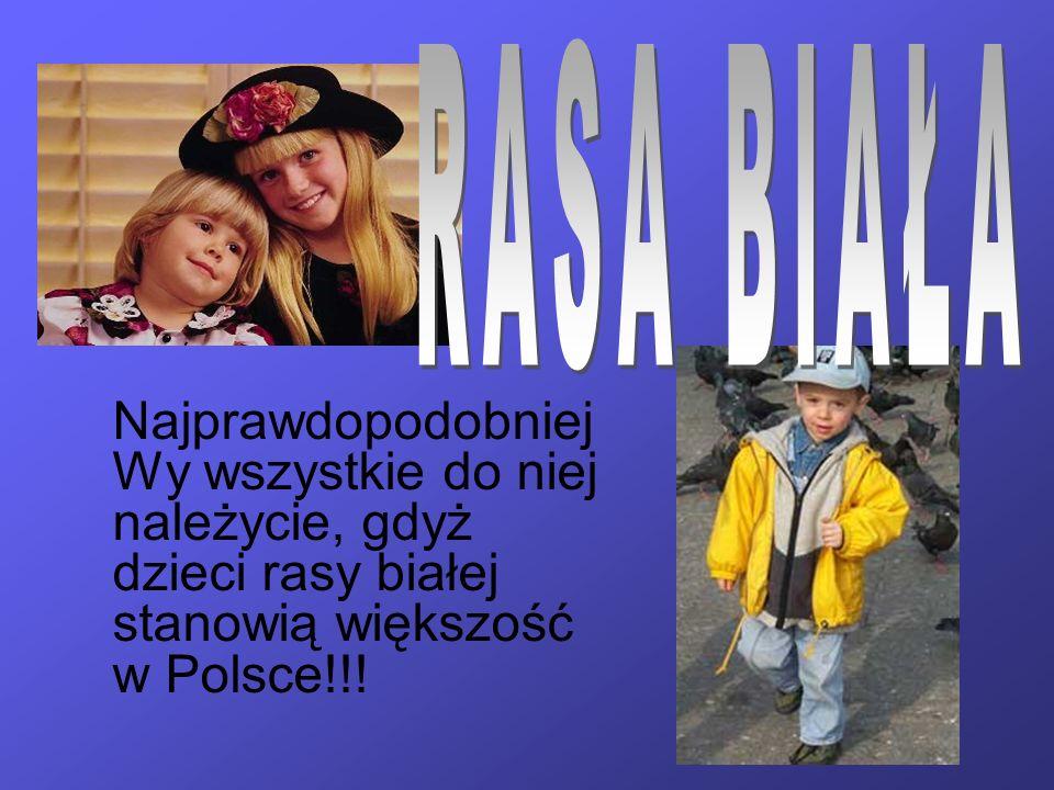 RASA BIAŁA Najprawdopodobniej Wy wszystkie do niej należycie, gdyż dzieci rasy białej stanowią większość w Polsce!!!